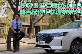 耳哥说车 东风日产启辰D60 PLUS配得上轩逸弟弟之名?