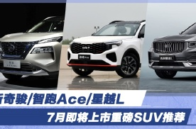 新奇骏/智跑Ace/星越L 7月即将上市重磅SUV推荐