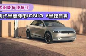 太阳能车顶有了!现代全新纯电IONIQ 5全球首秀