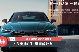 【天天资讯】最高级别的国产奥迪轿车,上汽奥迪A7L预售价公布