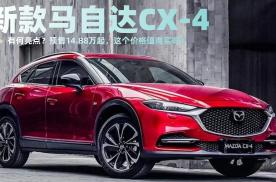 配置升级!新款马自达CX-4有何亮点?这个价格值得买吗?