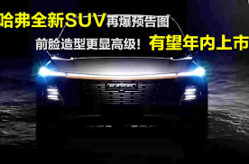 更多细节曝光,哈弗全新SUV前脸预告图来了