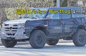或将沿用3.5T V6发动机?福特Bronco Warthog谍照曝光