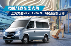 宽体轻客车型大热,上汽大通V80 PLUS市场前景可期