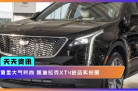 【天天资讯】造型大气时尚 凯迪拉克XT4进店实拍图
