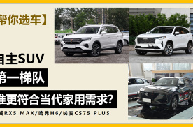 【帮你选车】自主SUV第一梯队 谁更符合当代家用需求?