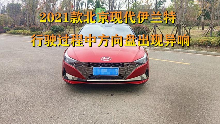 《【华宇在线娱乐注册】2021款北京现代伊兰特行驶过程中方向盘出现异响!》