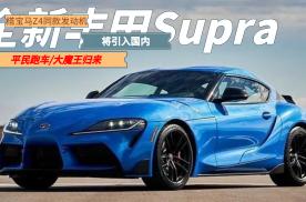魔王归来!全新丰田Supra引入国内,搭宝马Z4同款发动机
