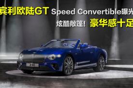 宾利欧陆GT Speed敞篷版曝光,最大功率660马力