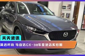 【天天资讯】简洁时尚 马自达CX-30车型进店实拍图