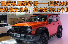 重庆车展探行情:坦克300无优惠无现车,提车约等3.5个月