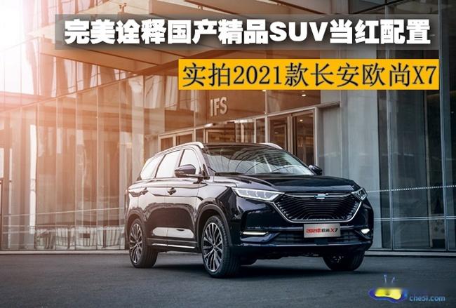 实拍2021款长安欧尚X7 完美诠释国产精品SUV当红配置