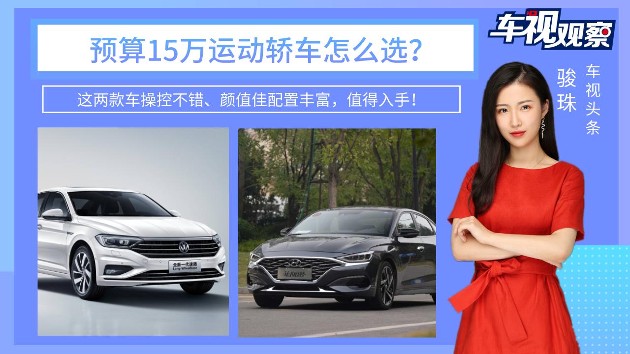 预算15万买运动轿车!这两款车操控不错、颜值佳配置全,值得入手