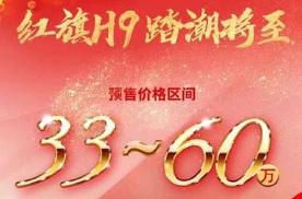 红旗H9正式开启预售,预售价格33-60万元,有望8月上市