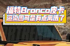 福特Bronco皮卡渲染图:这前脸让你想到了哪款车?
