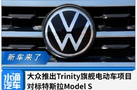 大众推出Trinity旗舰电动车项目,对标特斯拉Model