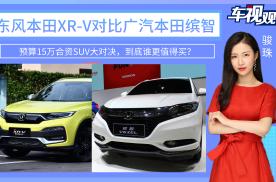 预算15万SUV大对决,东本XR-V和广本缤智,谁更值得买?