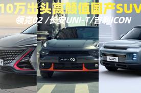 高颜值国产SUV,领克02 /UNI-T/ICON,该选谁?