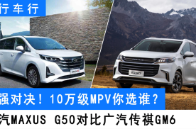 MPV市场火爆,10万价位,选传祺GM6还是上汽MAXUS