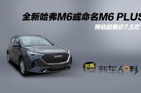 全新哈弗M6或命名M6 PLUS?预估起售价7.5万?