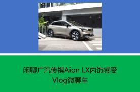 Vlog微聊车——闲聊广汽传祺Aion LX内饰感受