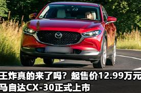 王炸真的来了吗?起售价12.99万元的马自达CX-30正式上