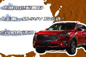 质感出色配置好,人生第一辆SUV怎么选?老司机有话说!