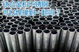 钛合金和不锈钢可以焊接到一起吗?