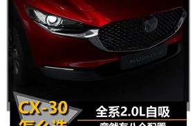 【帮你选车】全系2.0L自吸 八个配置 CX-30怎么选?