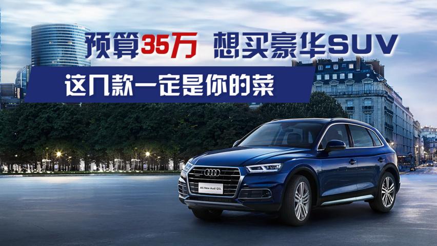 《【华宇娱乐平台怎么注册】预算35万,想买豪华SUV,这几款一定是你的菜!》