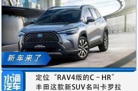 """定位""""RAV4版的C–HR"""",丰田这款新SUV名叫卡罗拉"""