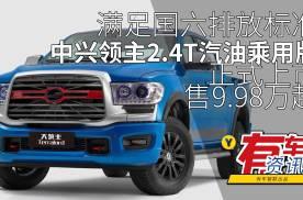 满足国六排放标准 中兴领主2.4T汽油乘用版上市