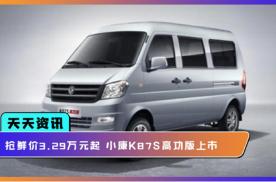 【天天资讯】抢鲜价3.29万元起,小康K07S高功版上市